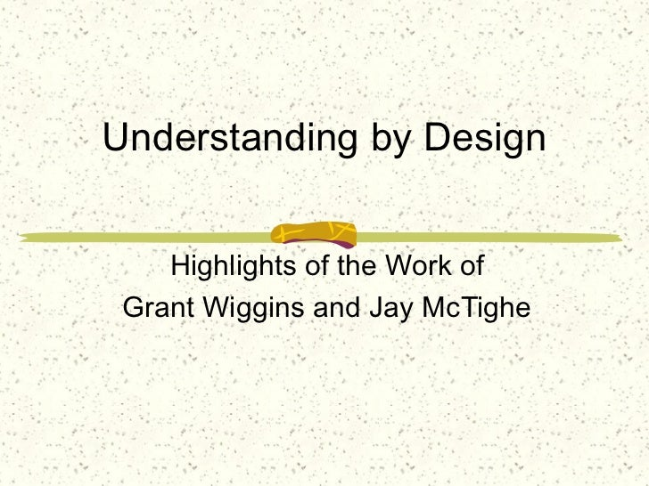 Understanding by Design    Highlights of the Work of Grant Wiggins and Jay McTighe