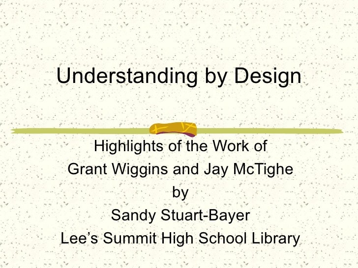 Understanding by Design Highlights of the Work of Grant Wiggins and Jay McTighe by Sandy Stuart-Bayer Lee's Summit High Sc...