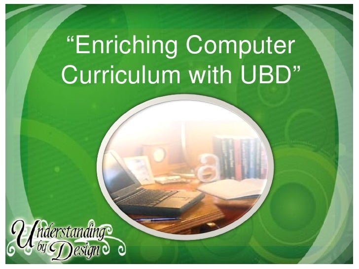 """Enriching Computer Curriculum with UBD"""