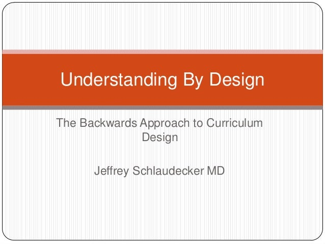 Understanding By DesignThe Backwards Approach to Curriculum              Design      Jeffrey Schlaudecker MD