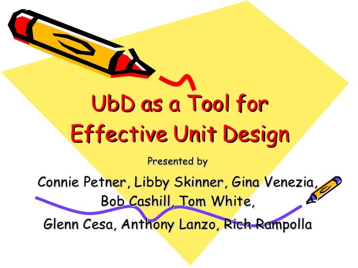 UbD as a Tool for Effective Unit Design Presented by Connie Petner, Libby Skinner, Gina Venezia, Bob Cashill, Tom White, G...