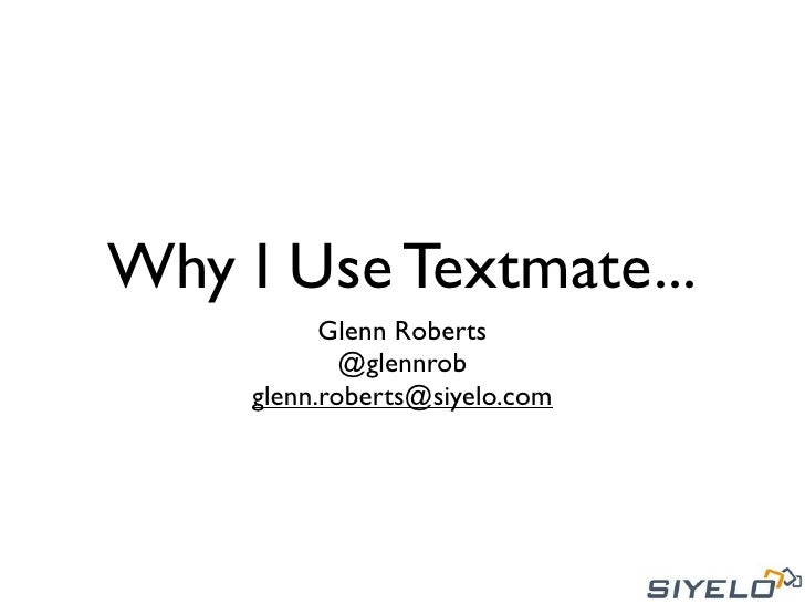 Why I Use Textmate...           Glenn Roberts             @glennrob     glenn.roberts@siyelo.com