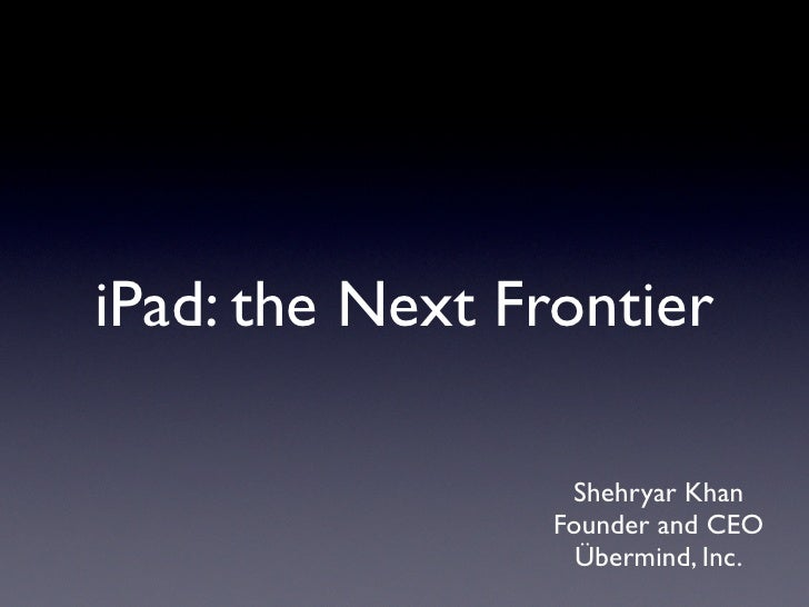 iPad: the Next Frontier                    Shehryar Khan                  Founder and CEO                    Übermind, Inc.