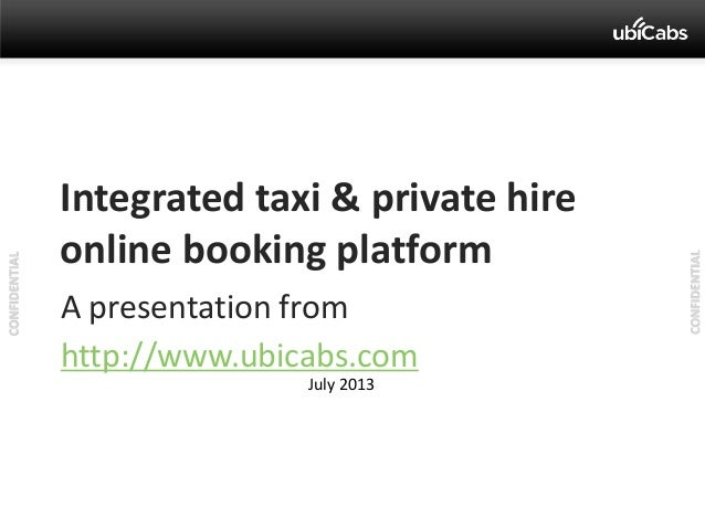 CONFIDENTIAL CONFIDENTIAL A presentation from http://www.ubicabs.com Integrated taxi & private hire online booking platfor...