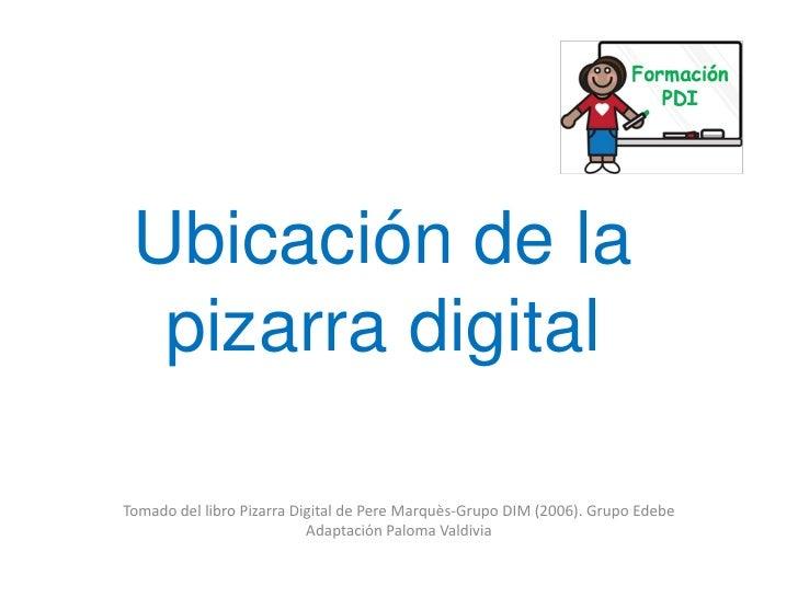 Ubicación de la   pizarra digital  Tomado del libro Pizarra Digital de Pere Marquès-Grupo DIM (2006). Grupo Edebe         ...