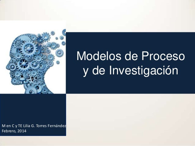Modelos de Proceso y de Investigación  M en C y TE Lilia G. Torres Fernández Febrero, 2014