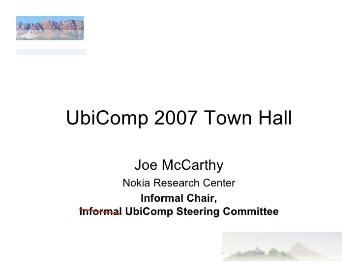 UbiComp 2007 Town Hall            Joe McCarthy          Nokia Research Center             Informal Chair,  Informal UbiCom...