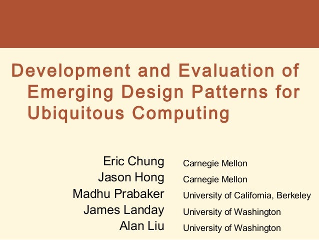 Development and Evaluation of Emerging Design Patterns for Ubiquitous Computing Eric Chung Jason Hong Madhu Prabaker James...