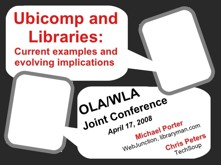 Ubicomp and Libraries: Current examples and evolving implications   OLA/WLA   Joint Conference   April 17, 2008 Chris Pete...