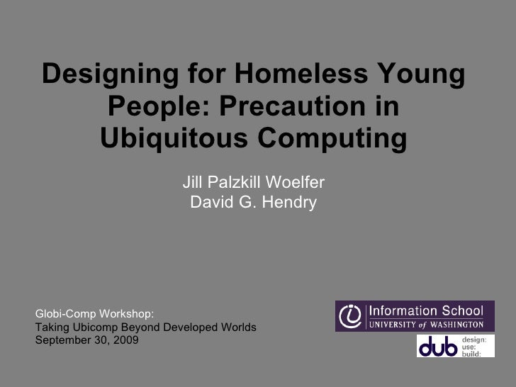 Designing for Homeless Young People: Precaution in Ubiquitous Computing   Jill Palzkill Woelfer David G. Hendry Globi-Comp...