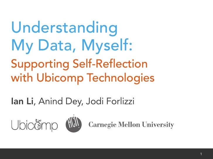 UnderstandingMy Data, Myself:Supporting Self-Reflectionwith Ubicomp TechnologiesIan Li, Anind Dey, Jodi ForlizziIan Li, Ani...
