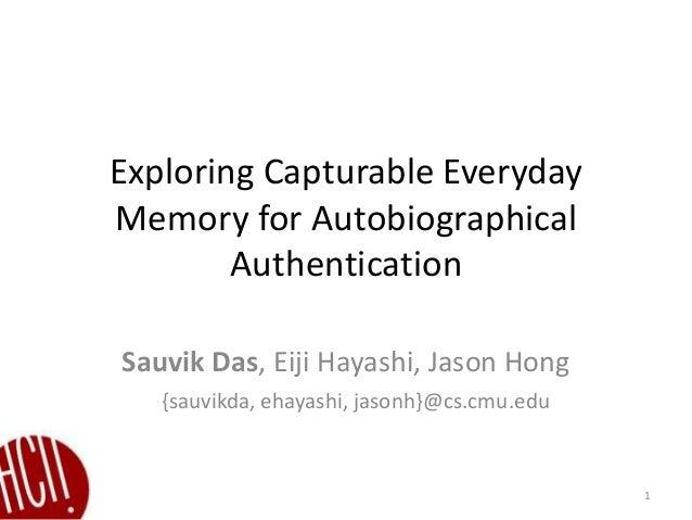 Exploring Capturable Everyday Memory for Autobiographical Authentication Sauvik Das, Eiji Hayashi, Jason Hong 1 {sauvikda,...