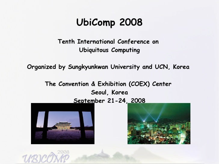 UbiComp 2008 Tenth International Conference on  Ubiquitous Computing Organized by Sungkyunkwan University and UCN, Korea  ...