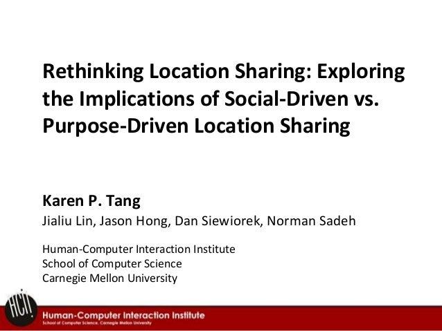 Rethinking Location Sharing: Exploring the Implications of Social-Driven vs. Purpose-Driven Location Sharing Karen P. Tang...