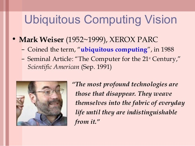 Ubiquitous Computing Weiser Ubiquitous Computing Vision