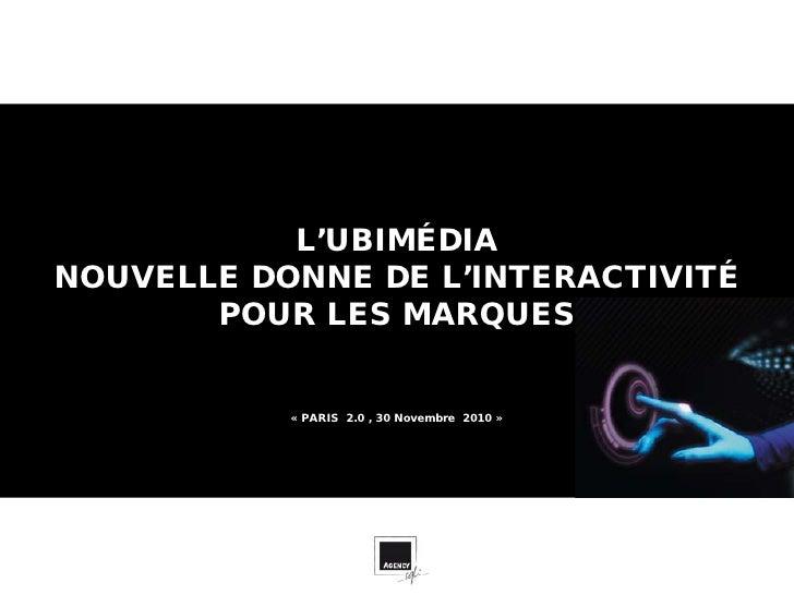 L'UBIMÉDIANOUVELLE DONNE DE L'INTERACTIVITÉ       POUR LES MARQUES           « PARIS 2.0 , 30 Novembre 2010 »