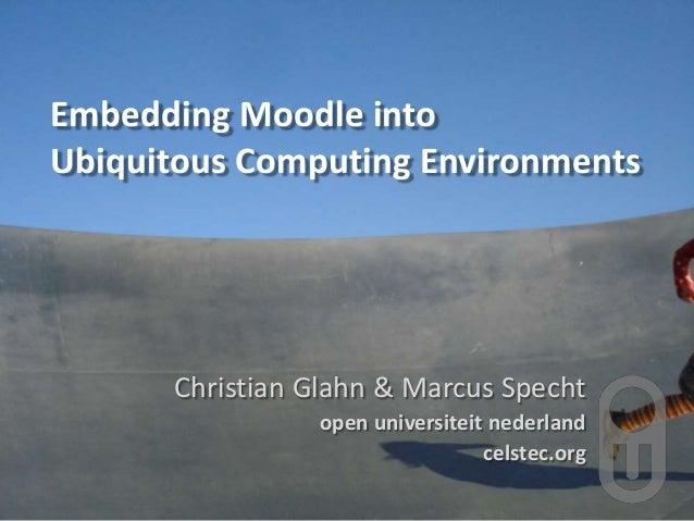 Embedding Moodle into Ubiquitous Computing Environments Christian Glahn & Marcus Specht open universiteit nederland celste...