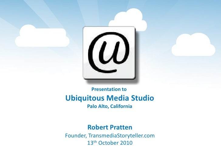Presentation to <br />Ubiquitous Media Studio<br />Palo Alto, California<br />Robert Pratten<br />Founder, TransmediaStory...