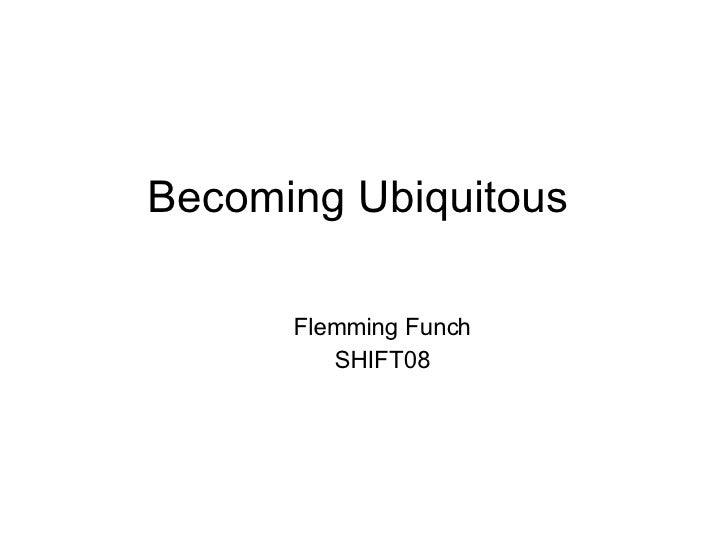 Becoming Ubiquitous <ul><ul><li>Flemming Funch </li></ul></ul><ul><ul><li>SHIFT08 </li></ul></ul>