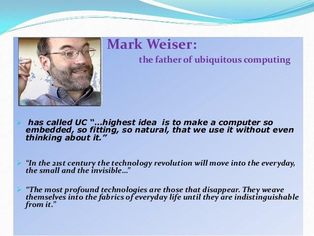 Ubiquitous Computing Weiser of Ubiquitous Computing
