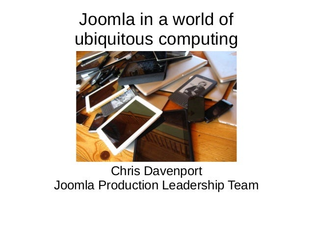 Joomla in a world of ubiquitous computing Chris Davenport Joomla Production Leadership Team
