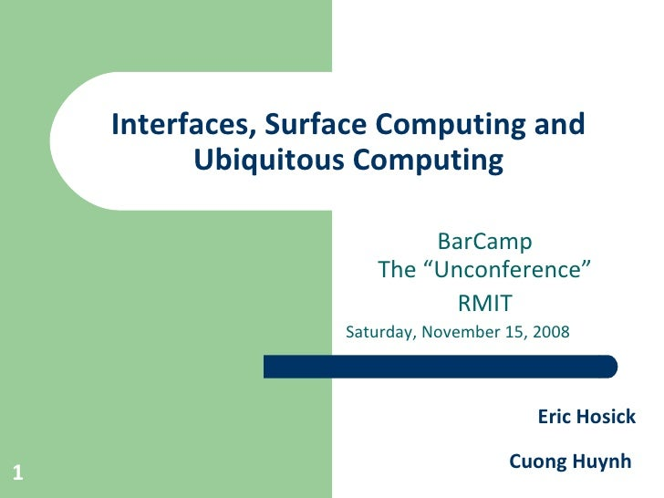 "Interfaces, Surface Computing and Ubiquitous Computing BarCamp The ""Unconference"" RMIT Saturday, November 15, 2008 Eric Ho..."