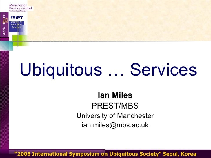 Ubiquitous … Services Ian Miles PREST/MBS University of Manchester [email_address]