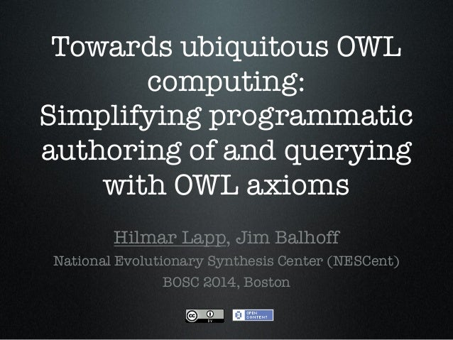 Towards ubiquitous OWL computing: Simplifying programmatic authoring of and querying with OWL axioms Hilmar Lapp, Jim Balh...