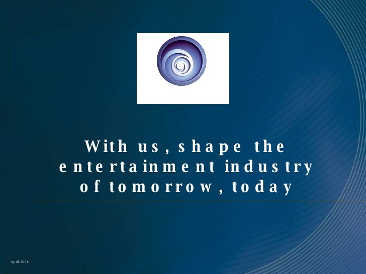 With us, shape the entertainment industry of tomorrow, today April 2008