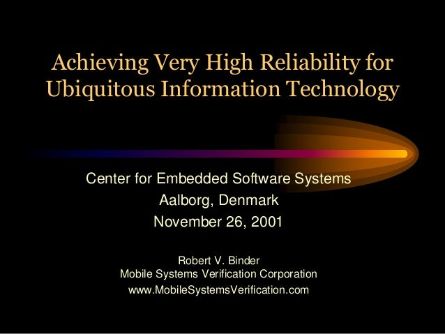 Achieving Very High Reliability forUbiquitous Information Technology    Center for Embedded Software Systems              ...