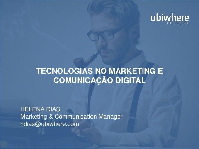 TECNOLOGIAS NO MARKETING E COMUNICAÇÃO DIGITAL HELENA DIAS Marketing & Communication Manager hdias@ubiwhere.com