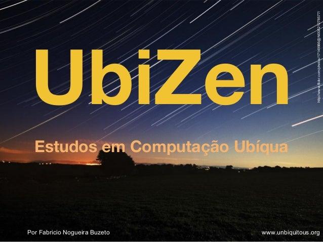 UbiZenEstudos em Computação UbíquaPor Fabricio Nogueira Buzeto www.unbiquitous.orghttp://www.flickr.com/photos/17149966@N0...