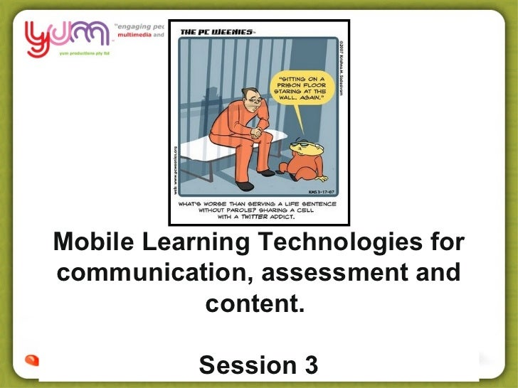 Mobile Learning Technologies forcommunication, assessment and            content.           Session 3