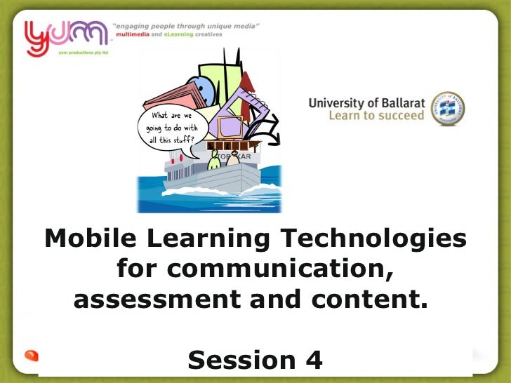 Mobile Learning Technologies     for communication, assessment and content.         Session 4