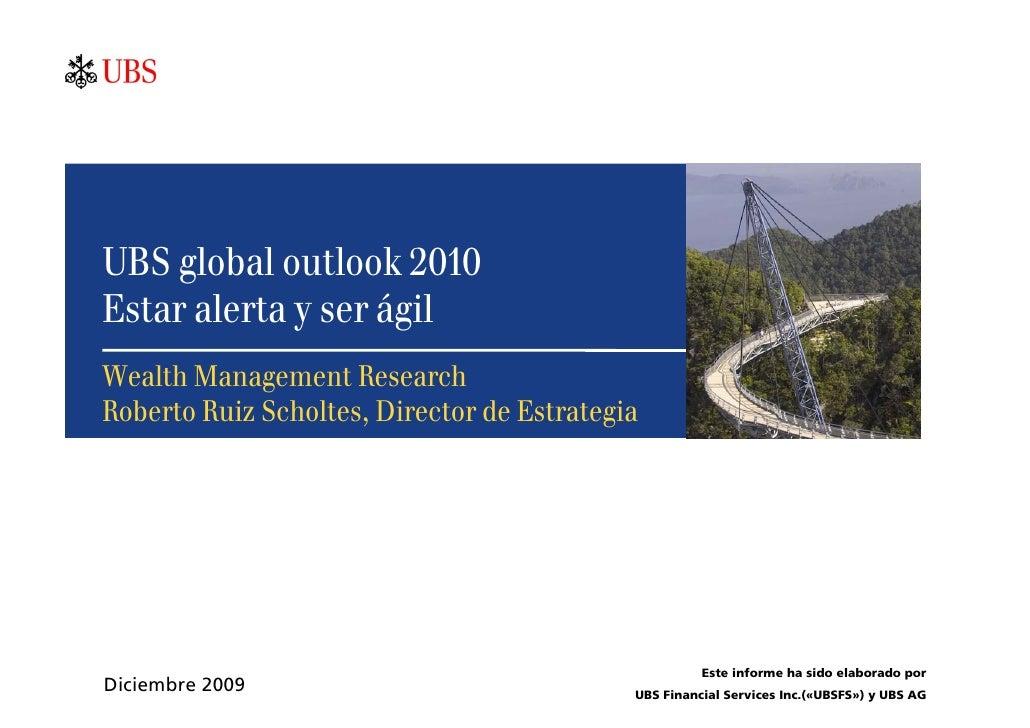 UBS global outlook 2010 Estar alerta y ser ágil Wealth Management Research Roberto Ruiz Scholtes, Director de Estrategia  ...