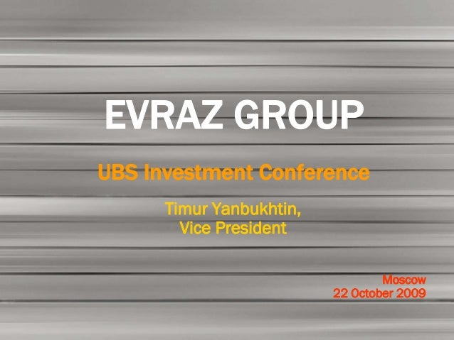 EVRAZ GROUPUBS Investment Conference      Timur Yanbukhtin,        Vice President                                  Moscow ...