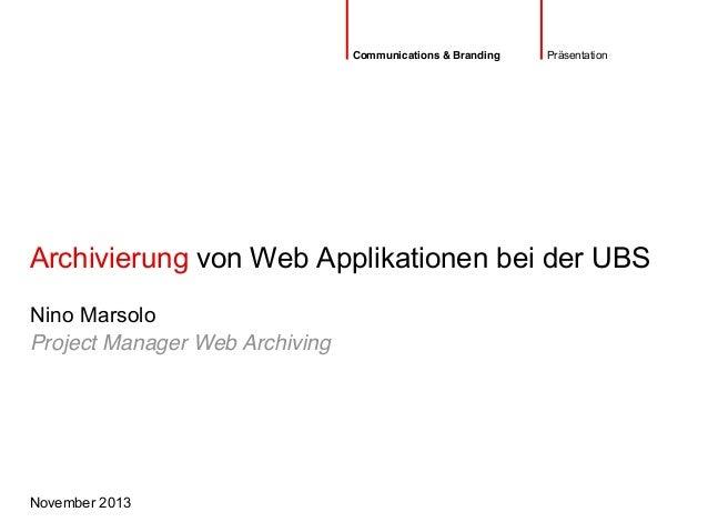 Archivierung von Web Applikationen bei der UBS November 2013 Nino Marsolo Präsentation Project Manager Web Archiving Commu...