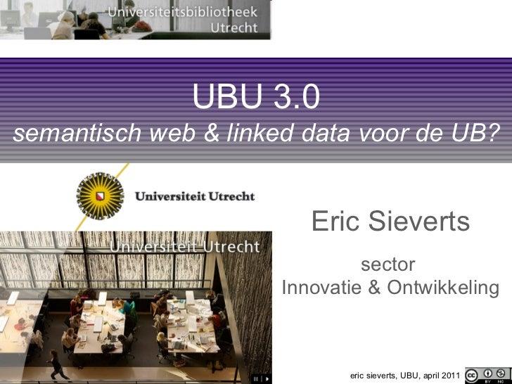 UBU 3.0 semantisch web & linked data voor de UB? Eric Sieverts sector  Innovatie & Ontwikkeling eric sieverts, UBU, april ...