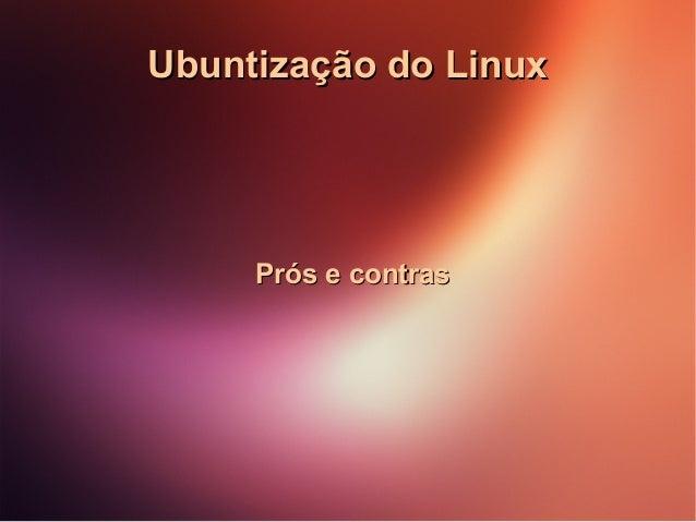 Ubuntização do Linux  Prós e contras