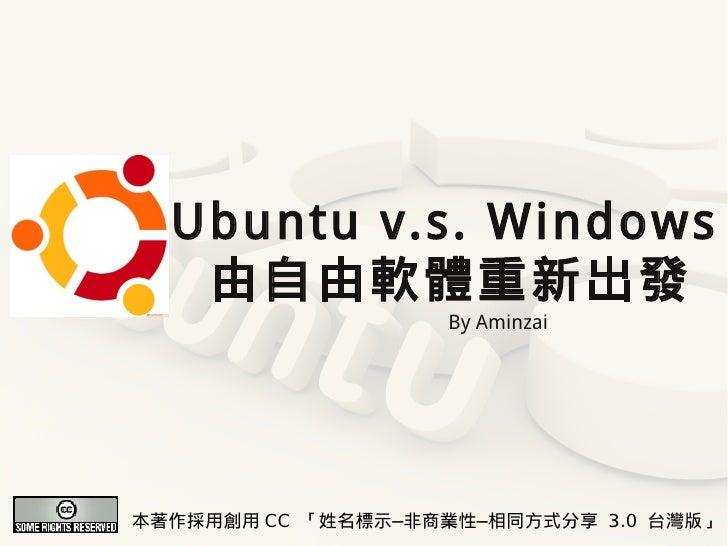 Ubuntu v.s. Windows    由自由軟體重新出發                    By Aminzai     本著作採用創用 CC 「姓名標示─非商業性─相同方式分享 3.0 台灣版」