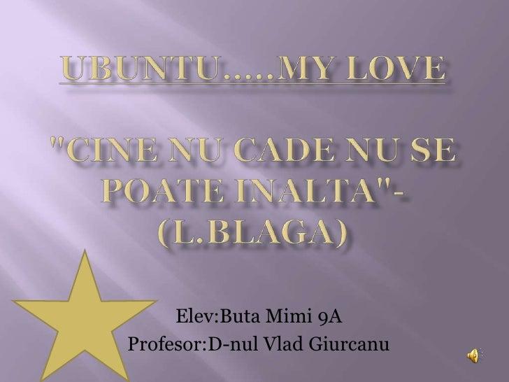 """UBUNTU…..MY LOVE""""Cine nu cade nu se poateinalta""""-(L.Blaga)<br />Elev:Buta Mimi 9A<br />Profesor:D-nulVladGiurcan..."""