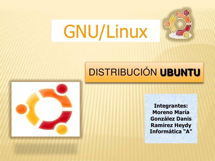 GNU/Linux<br />DISTRIBUCIÓN UBUNTU<br />Integrantes:<br />Moreno María<br />González Danis<br />Ramirez Heydy<br />Informá...