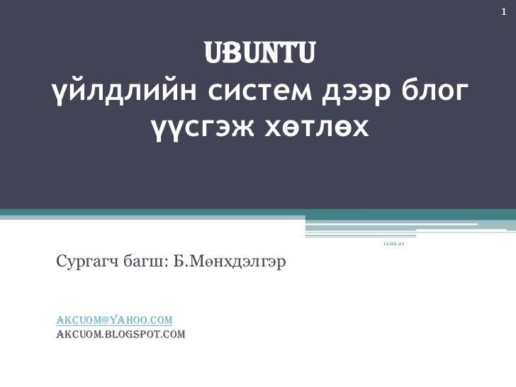 UBUNTU үйлдлийн систем дээр блог үүсгэж хөтлөх<br />Сургагч багш: Б.Мөнхдэлгэр<br />akcuom@yahoo.com<br />akcuom.blogspot....