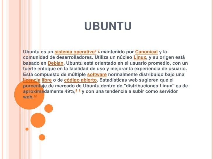 ubuntu<br />Ubuntu es un sistema operativo67 mantenido por Canonical y la comunidad de desarrolladores. Utiliza un núcleo ...