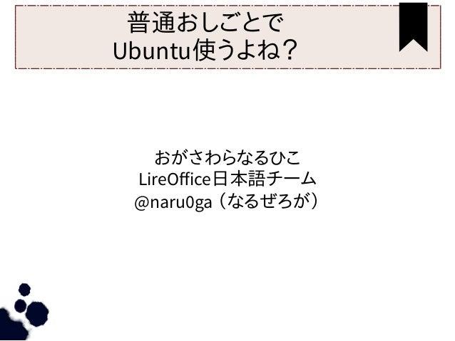 普通おしごとで Ubuntu使うよね? おがさわらなるひこ LireOffice日本語チーム @naru0ga (なるぜろが)