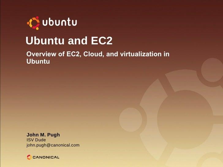Ubuntu and EC2 John M. Pugh ISV Dude [email_address] Overview of EC2, Cloud, and virtualization in Ubuntu