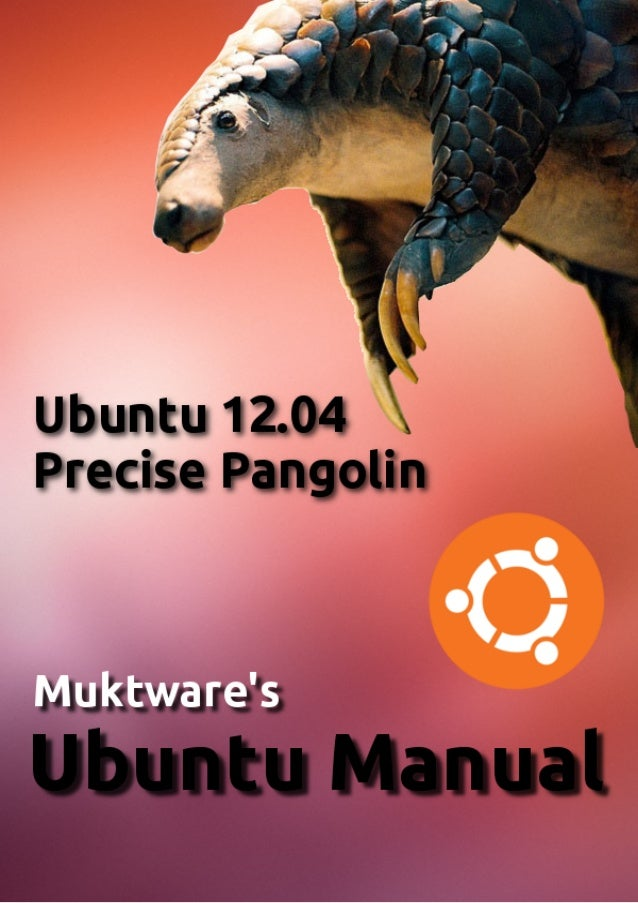 Muktware Ubuntu Manual Ubuntu 12.04 LTS First Edition Copyright 2012 Muktware.com, all rights reserved. This work is licen...