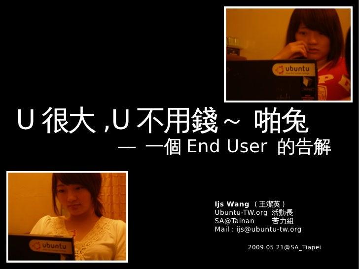 U 很大 ,U 不用錢~ 啪兔      –– 一個 End User 的告解                Ijs Wang ( 王潔英 )              Ubuntu-TW.org 活動長              SA@Tai...