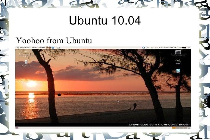 Ubuntu 10.04 <ul><li>Yoohoo from Ubuntu </li></ul>