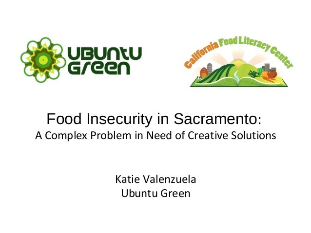 Food Insecurity in Sacramento: A Complex Problem in Need of Creative Solutions Katie Valenzuela Ubuntu Green